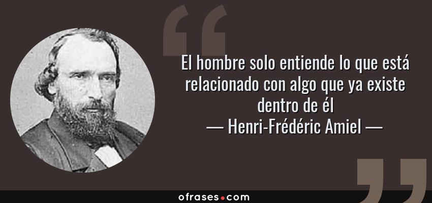 Frases de Henri-Frédéric Amiel - El hombre solo entiende lo que está relacionado con algo que ya existe dentro de él