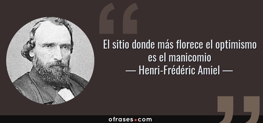Frases de Henri-Frédéric Amiel - El sitio donde más florece el optimismo es el manicomio