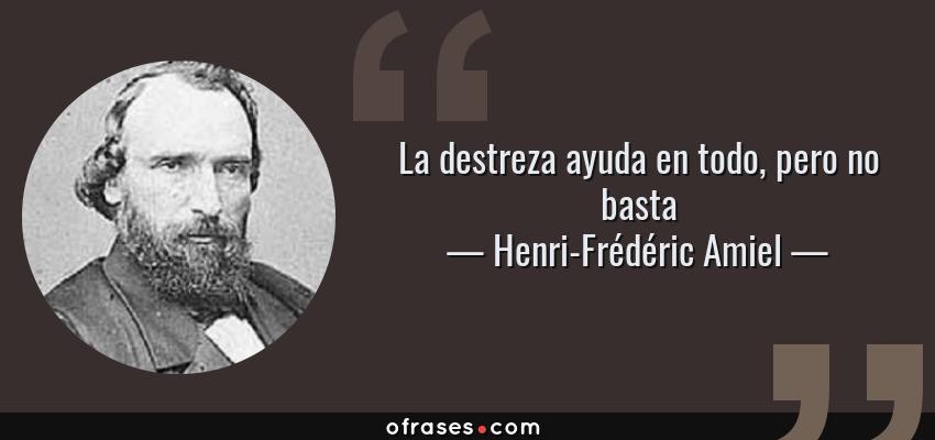 Frases de Henri-Frédéric Amiel - La destreza ayuda en todo, pero no basta
