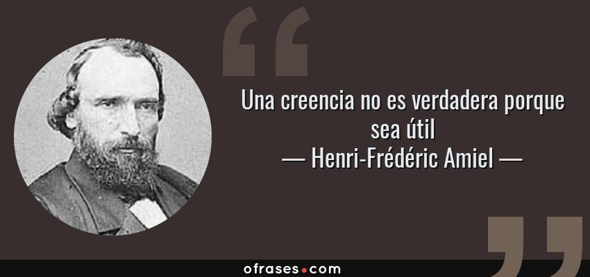Frases de Henri-Frédéric Amiel - Una creencia no es verdadera porque sea útil