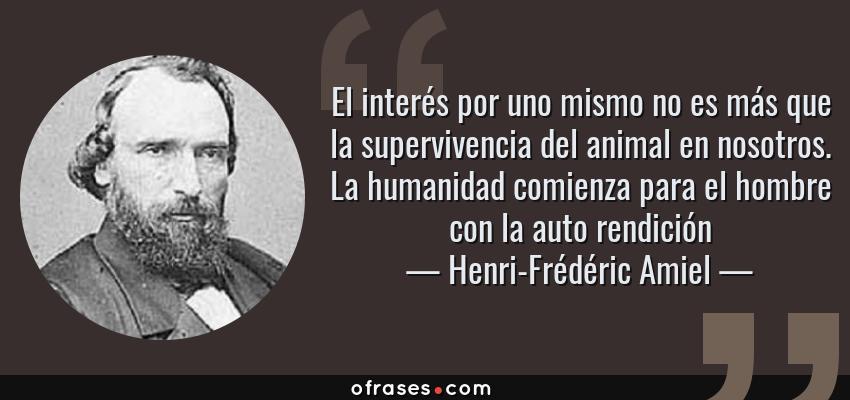 Frases de Henri-Frédéric Amiel - El interés por uno mismo no es más que la supervivencia del animal en nosotros. La humanidad comienza para el hombre con la auto rendición