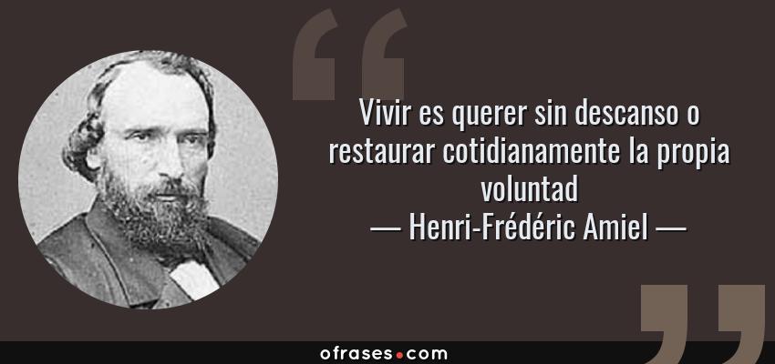 Frases de Henri-Frédéric Amiel - Vivir es querer sin descanso o restaurar cotidianamente la propia voluntad