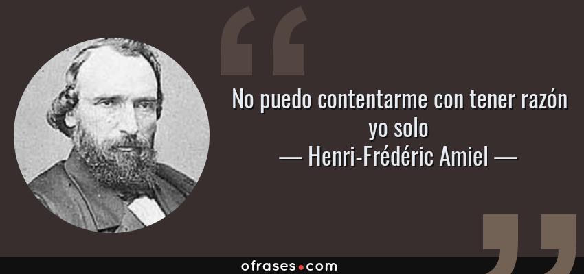 Frases de Henri-Frédéric Amiel - No puedo contentarme con tener razón yo solo