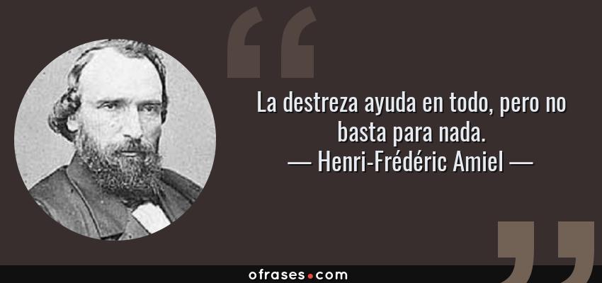 Frases de Henri-Frédéric Amiel - La destreza ayuda en todo, pero no basta para nada.