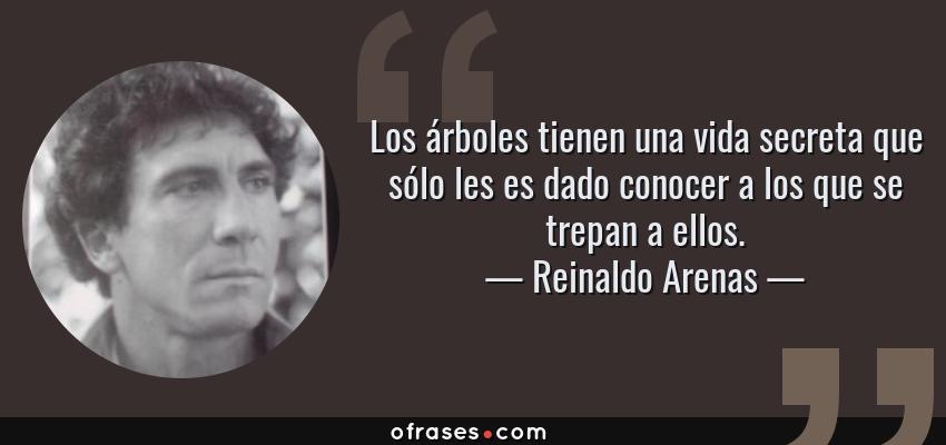 Frases de Reinaldo Arenas - Los árboles tienen una vida secreta que sólo les es dado conocer a los que se trepan a ellos.