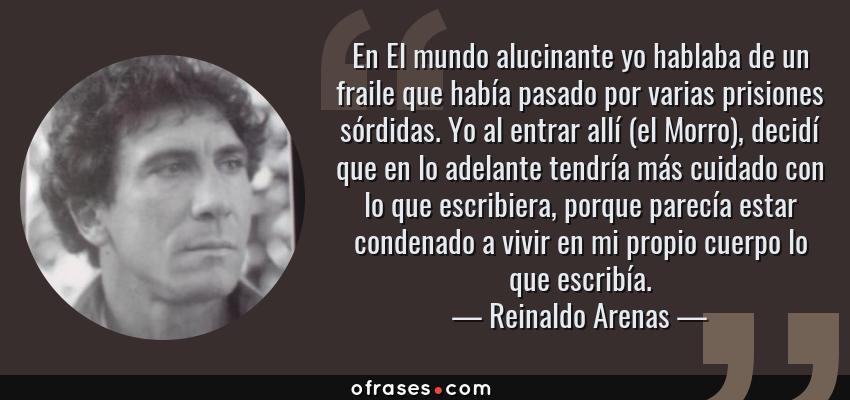 Frases de Reinaldo Arenas - En El mundo alucinante yo hablaba de un fraile que había pasado por varias prisiones sórdidas. Yo al entrar allí (el Morro), decidí que en lo adelante tendría más cuidado con lo que escribiera, porque parecía estar condenado a vivir en mi propio cuerpo lo que escribía.