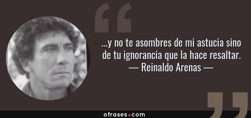 Frases de Reinaldo Arenas - ...y no te asombres de mi astucia sino de tu ignorancia que la hace resaltar.