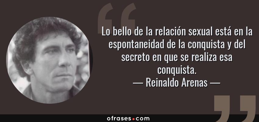 Frases de Reinaldo Arenas - Lo bello de la relación sexual está en la espontaneidad de la conquista y del secreto en que se realiza esa conquista.