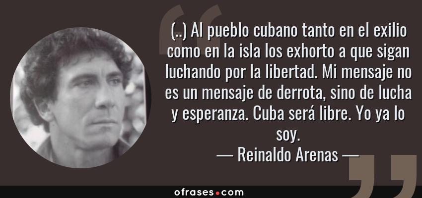 Frases de Reinaldo Arenas - (..) Al pueblo cubano tanto en el exilio como en la isla los exhorto a que sigan luchando por la libertad. Mi mensaje no es un mensaje de derrota, sino de lucha y esperanza. Cuba será libre. Yo ya lo soy.