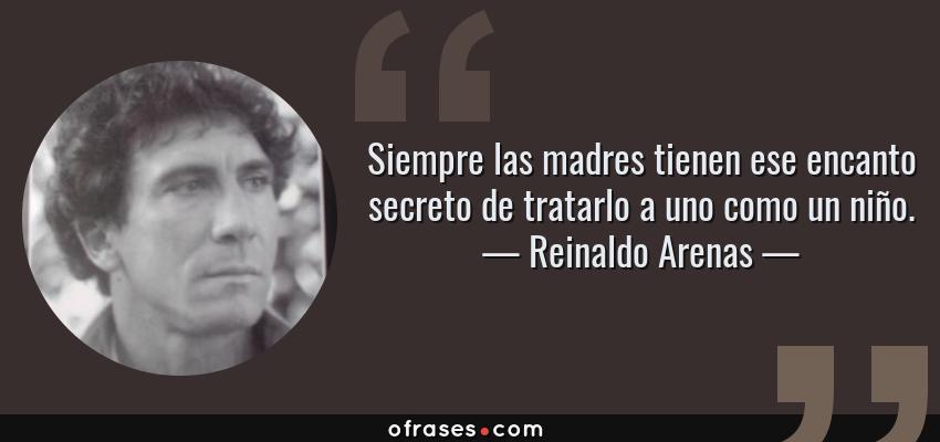 Frases de Reinaldo Arenas - Siempre las madres tienen ese encanto secreto de tratarlo a uno como un niño.