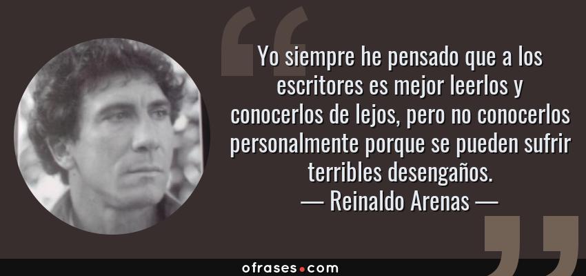 Frases de Reinaldo Arenas - Yo siempre he pensado que a los escritores es mejor leerlos y conocerlos de lejos, pero no conocerlos personalmente porque se pueden sufrir terribles desengaños.