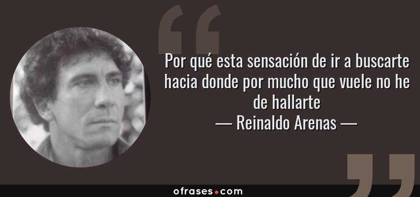 Frases de Reinaldo Arenas - Por qué esta sensación de ir a buscarte hacia donde por mucho que vuele no he de hallarte