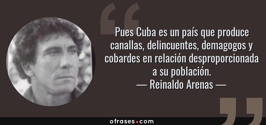 Frases de Reinaldo Arenas - Pues Cuba es un país que produce canallas, delincuentes, demagogos y cobardes en relación desproporcionada a su población.
