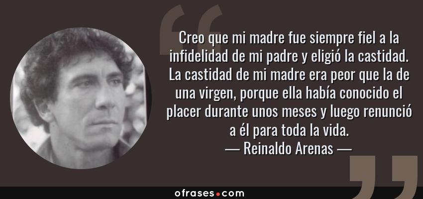 Frases de Reinaldo Arenas - Creo que mi madre fue siempre fiel a la infidelidad de mi padre y eligió la castidad. La castidad de mi madre era peor que la de una virgen, porque ella había conocido el placer durante unos meses y luego renunció a él para toda la vida.