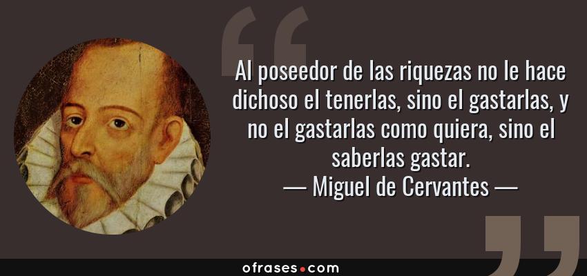 Frases de Miguel de Cervantes - Al poseedor de las riquezas no le hace dichoso el tenerlas, sino el gastarlas, y no el gastarlas como quiera, sino el saberlas gastar.