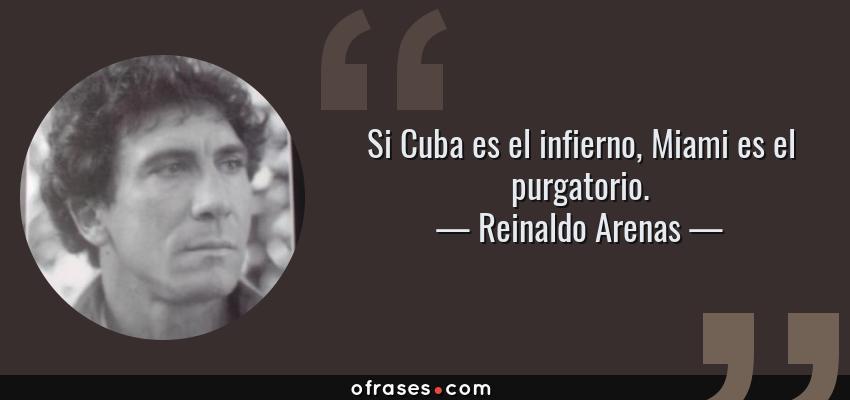 Frases de Reinaldo Arenas - Si Cuba es el infierno, Miami es el purgatorio.