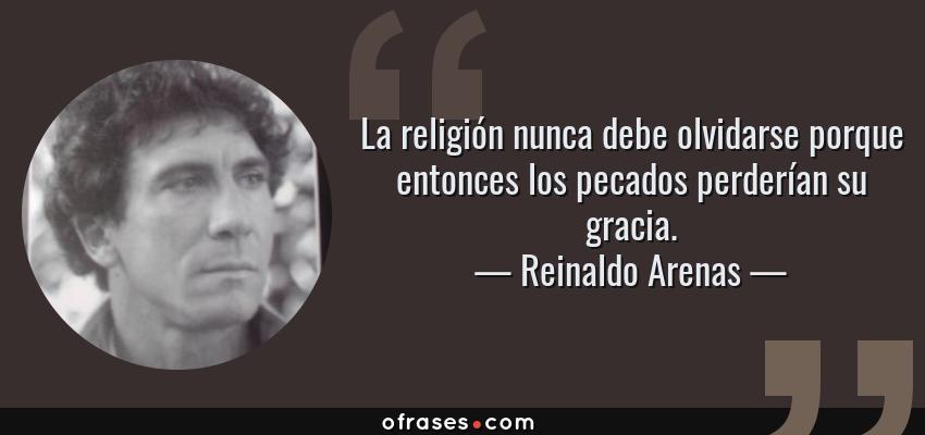 Frases de Reinaldo Arenas - La religión nunca debe olvidarse porque entonces los pecados perderían su gracia.
