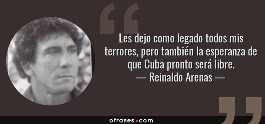 Frases de Reinaldo Arenas - Les dejo como legado todos mis terrores, pero también la esperanza de que Cuba pronto será libre.