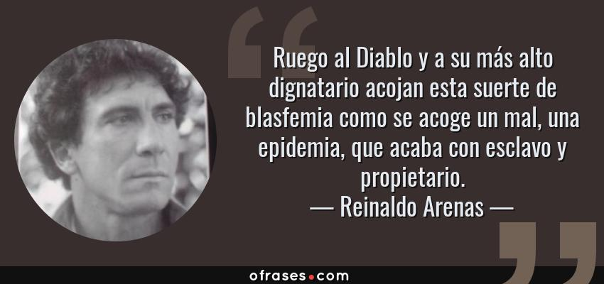 Frases de Reinaldo Arenas - Ruego al Diablo y a su más alto dignatario acojan esta suerte de blasfemia como se acoge un mal, una epidemia, que acaba con esclavo y propietario.