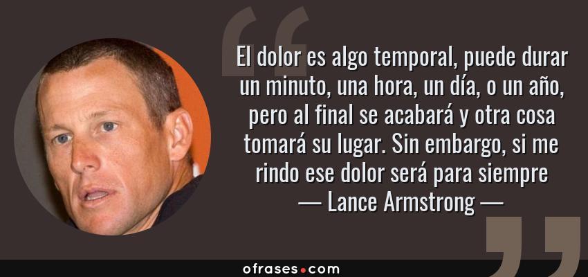 Frases de Lance Armstrong - El dolor es algo temporal, puede durar un minuto, una hora, un día, o un año, pero al final se acabará y otra cosa tomará su lugar. Sin embargo, si me rindo ese dolor será para siempre