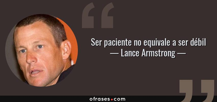 Frases de Lance Armstrong - Ser paciente no equivale a ser débil
