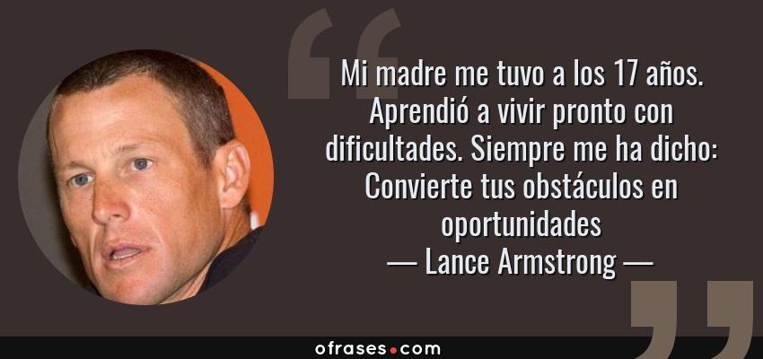 Frases de Lance Armstrong - Mi madre me tuvo a los 17 años. Aprendió a vivir pronto con dificultades. Siempre me ha dicho: Convierte tus obstáculos en oportunidades