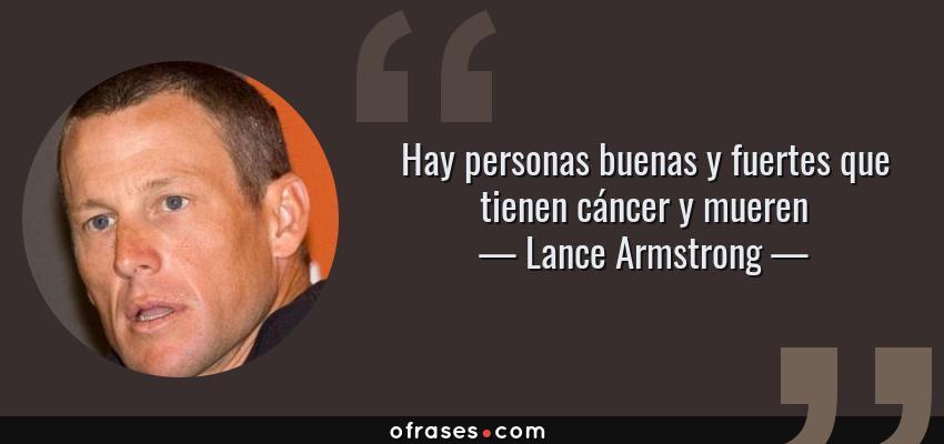 Frases de Lance Armstrong - Hay personas buenas y fuertes que tienen cáncer y mueren