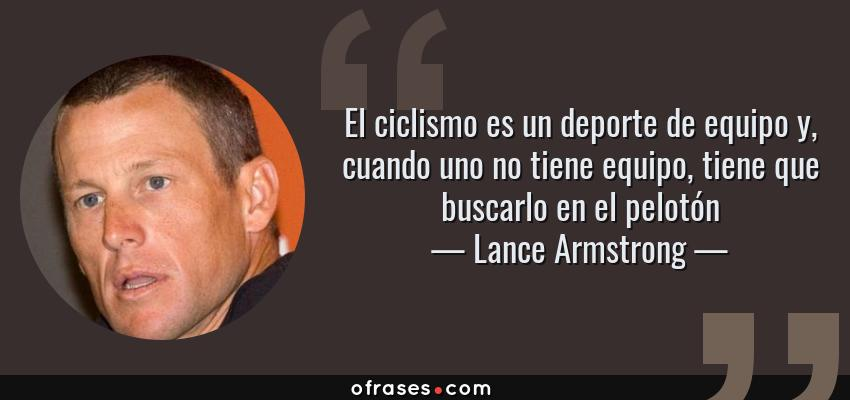 Frases de Lance Armstrong - El ciclismo es un deporte de equipo y, cuando uno no tiene equipo, tiene que buscarlo en el pelotón