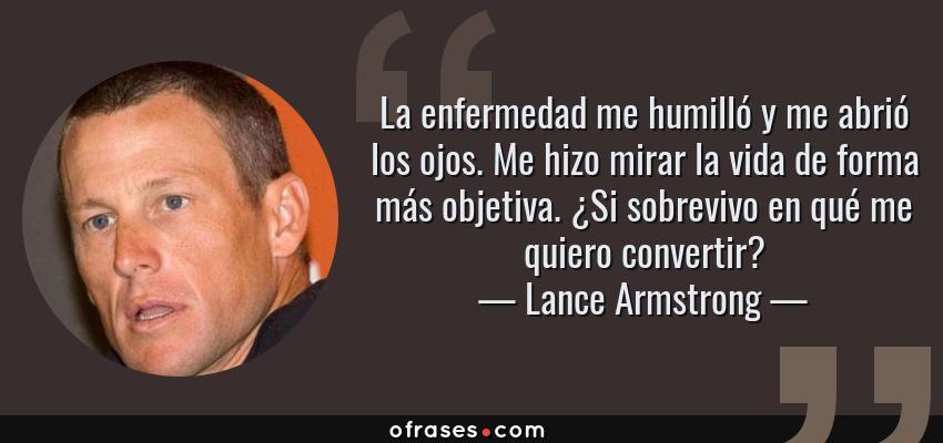 Frases de Lance Armstrong - La enfermedad me humilló y me abrió los ojos. Me hizo mirar la vida de forma más objetiva. ¿Si sobrevivo en qué me quiero convertir?