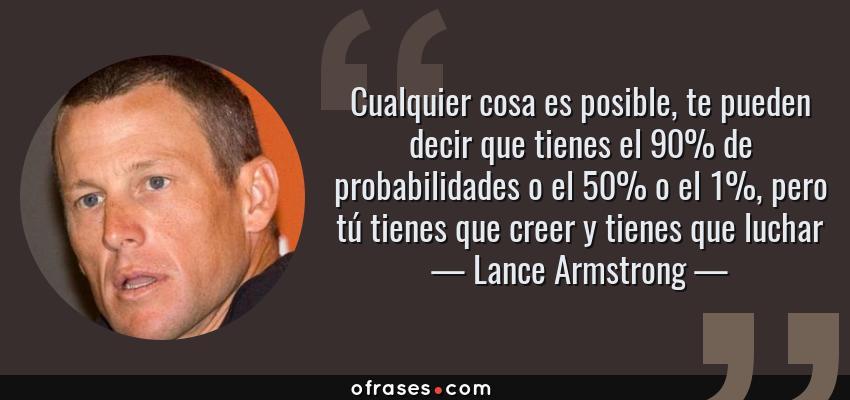 Frases de Lance Armstrong - Cualquier cosa es posible, te pueden decir que tienes el 90% de probabilidades o el 50% o el 1%, pero tú tienes que creer y tienes que luchar