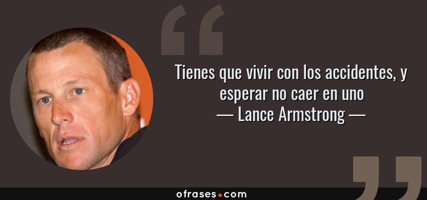 Frases de Lance Armstrong - Tienes que vivir con los accidentes, y esperar no caer en uno