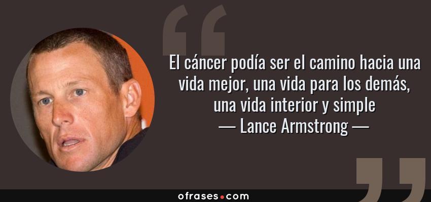 Frases de Lance Armstrong - El cáncer podía ser el camino hacia una vida mejor, una vida para los demás, una vida interior y simple
