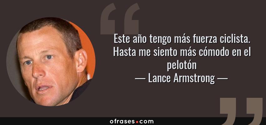 Frases de Lance Armstrong - Este año tengo más fuerza ciclista. Hasta me siento más cómodo en el pelotón