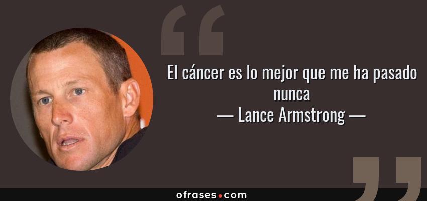 Frases de Lance Armstrong - El cáncer es lo mejor que me ha pasado nunca