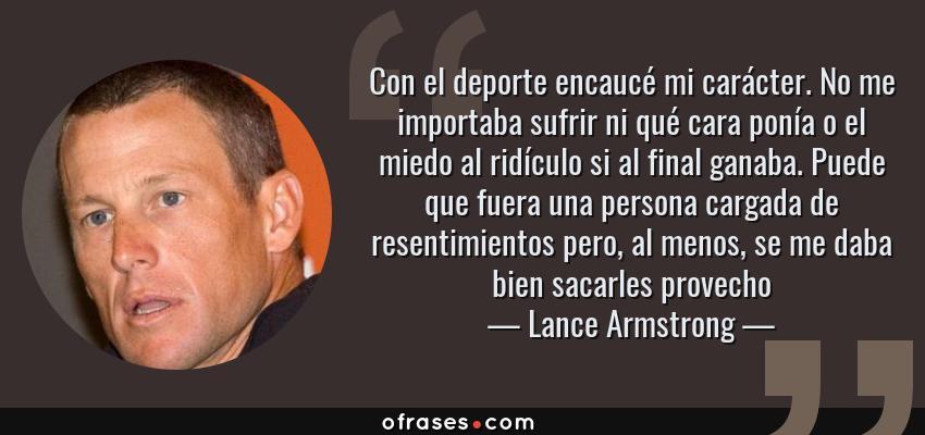 Frases de Lance Armstrong - Con el deporte encaucé mi carácter. No me importaba sufrir ni qué cara ponía o el miedo al ridículo si al final ganaba. Puede que fuera una persona cargada de resentimientos pero, al menos, se me daba bien sacarles provecho