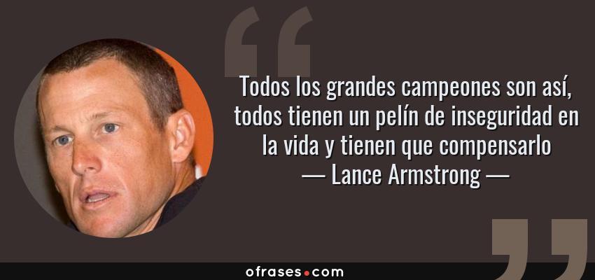 Frases de Lance Armstrong - Todos los grandes campeones son así, todos tienen un pelín de inseguridad en la vida y tienen que compensarlo