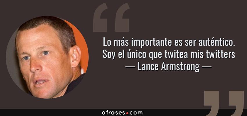 Frases de Lance Armstrong - Lo más importante es ser auténtico. Soy el único que twitea mis twitters