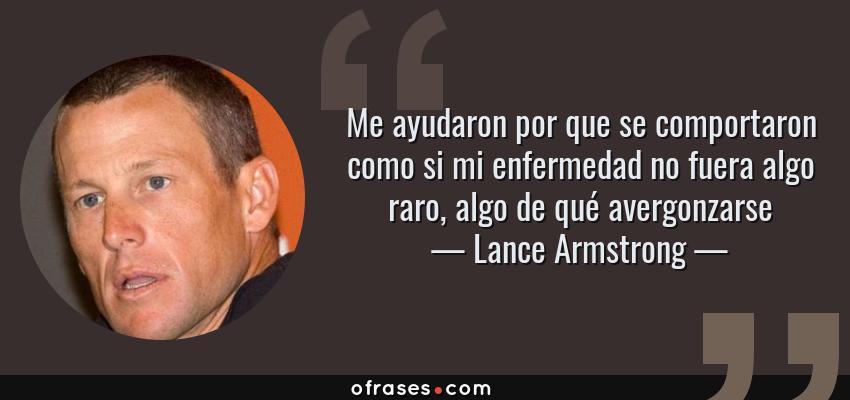 Frases de Lance Armstrong - Me ayudaron por que se comportaron como si mi enfermedad no fuera algo raro, algo de qué avergonzarse