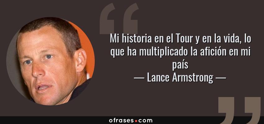 Frases de Lance Armstrong - Mi historia en el Tour y en la vida, lo que ha multiplicado la afición en mi país