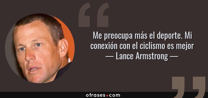 Frases de Lance Armstrong - Me preocupa más el deporte. Mi conexión con el ciclismo es mejor