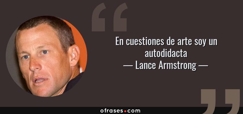 Frases de Lance Armstrong - En cuestiones de arte soy un autodidacta