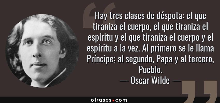 Frases de Oscar Wilde - Hay tres clases de déspota: el que tiraniza el cuerpo, el que tiraniza el espíritu y el que tiraniza el cuerpo y el espíritu a la vez. Al primero se le llama Príncipe; al segundo, Papa y al tercero, Pueblo.