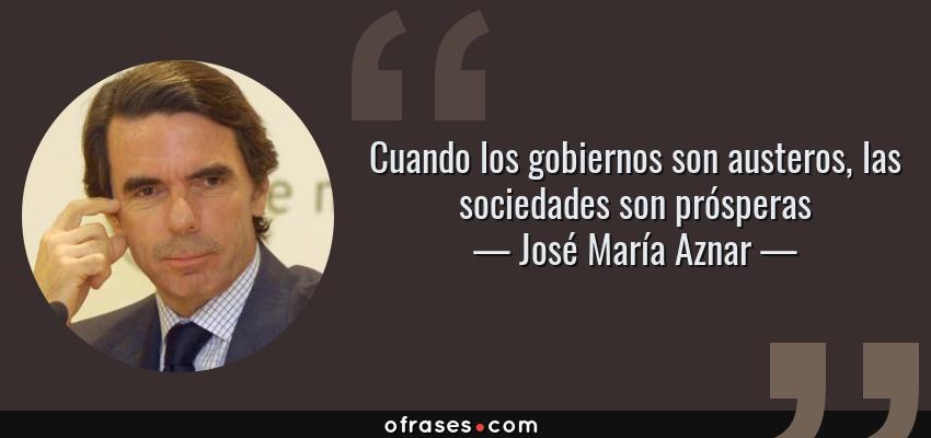 Frases de José María Aznar - Cuando los gobiernos son austeros, las sociedades son prósperas