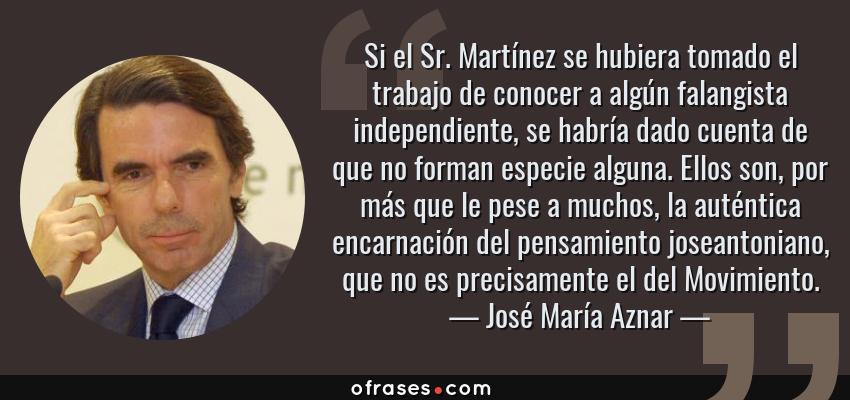 Frases de José María Aznar - Si el Sr. Martínez se hubiera tomado el trabajo de conocer a algún falangista independiente, se habría dado cuenta de que no forman especie alguna. Ellos son, por más que le pese a muchos, la auténtica encarnación del pensamiento joseantoniano, que no es precisamente el del Movimiento.