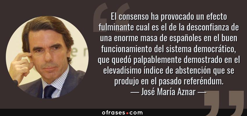 Frases de José María Aznar - El consenso ha provocado un efecto fulminante cual es el de la desconfianza de una enorme masa de españoles en el buen funcionamiento del sistema democrático, que quedó palpablemente demostrado en el elevadísimo índice de abstención que se produjo en el pasado referéndum.