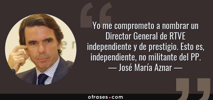 Frases de José María Aznar - Yo me comprometo a nombrar un Director General de RTVE independiente y de prestigio. Esto es, independiente, no militante del PP.