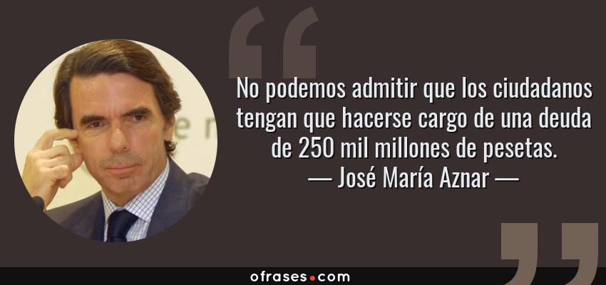 Frases de José María Aznar - No podemos admitir que los ciudadanos tengan que hacerse cargo de una deuda de 250 mil millones de pesetas.