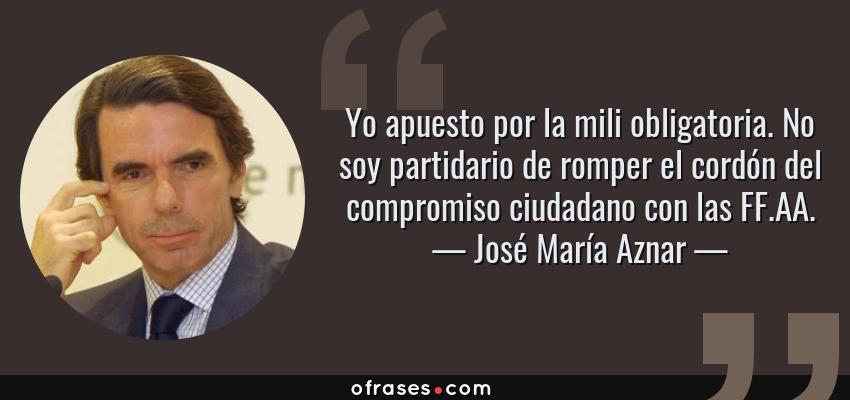 Frases de José María Aznar - Yo apuesto por la mili obligatoria. No soy partidario de romper el cordón del compromiso ciudadano con las FF.AA.