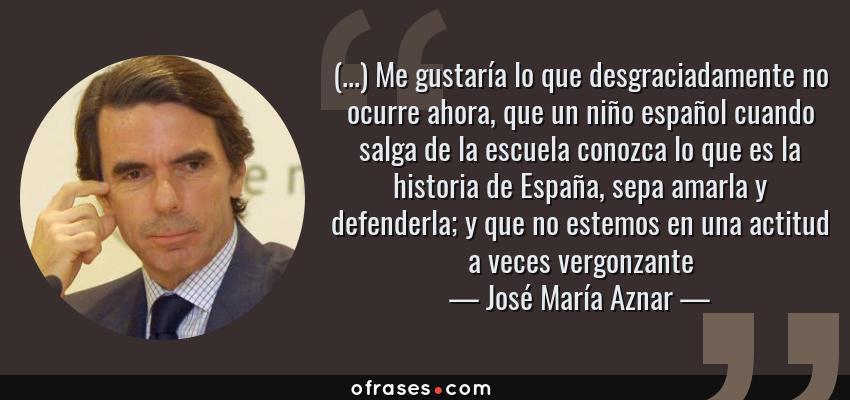 Frases de José María Aznar - (...) Me gustaría lo que desgraciadamente no ocurre ahora, que un niño español cuando salga de la escuela conozca lo que es la historia de España, sepa amarla y defenderla; y que no estemos en una actitud a veces vergonzante