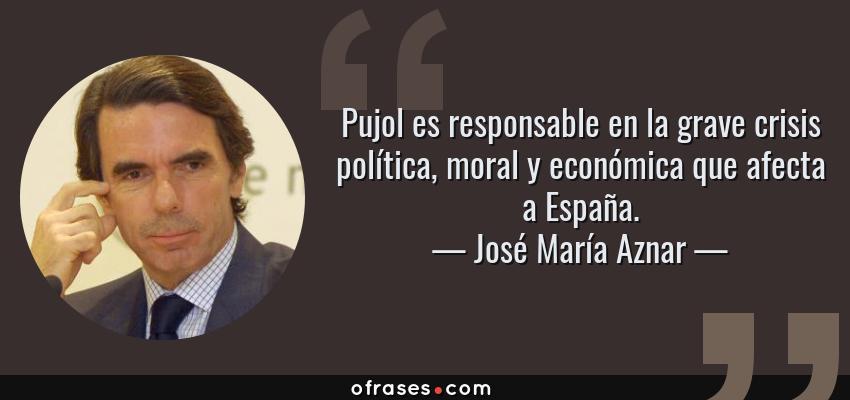 Frases de José María Aznar - Pujol es responsable en la grave crisis política, moral y económica que afecta a España.